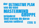 Der ultimative Plan warum du eine Mastermind Gruppe gründest und warum du diese nutzen solltest (Teil1)
