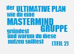 Der ultimative Plan warum du eine Mastermind Gruppe gründest und warum du diese nutzen solltest (Teil2)