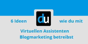 6 Ideen wie du mit Virtuellen Assistenten Blogmarketing betreibst