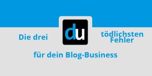Die 3 tödlichsten Fehler für dein Blog-Business