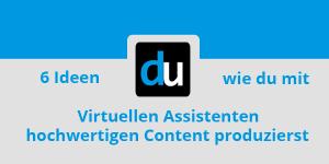 6 Ideen wie du mit Virtuellen Assistenten hochwertigen Content produzierst
