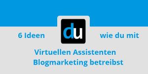 6 Ideen wie du mit Virtuellen Assistenten Blogmarketing betreibst